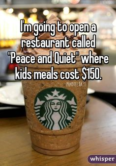 """I'm going to open a restaurant called ""Peace and Quiet"" where kids meals cost $150."""