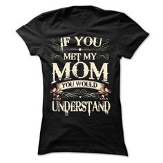 BUY SHIRT HERE >> If you met my mom you would understand!! #momshirt #awesomemom #momgif