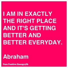 .....it's getting better and better everyday.      .Abraham Hicks