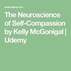The Neuroscience of Self-Compassion by Kelly McGonigal | Udemy