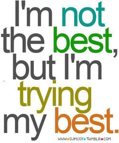 I'm not the best but I'm trying my best  ***I'm trying, I hurt and I care how you feel***....YEP.....