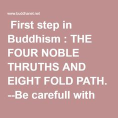 """First step in Buddhism : THE FOUR NOBLE THRUTHS AND EIGHT FOLD PATH. --           Be carefull with the translation of """"no-self"""". To well understand the work on the ego and Buddha teachings, studying and meditation must be there"""
