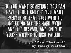 If you want something you can have it, but only if you want everything that goes with it, including all the hard work and the despair, and only if you're willing to risk failure. (from 'Clockwork' by Philip Pullman)   http://www.LessonsFromFantasy.com