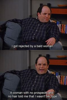 Seinfeld quote - George was rejected by a bald woman, 'The Beard'