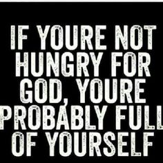 If you're not hungry for God, you're probably full of yourself