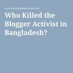 Who Killed the Blogger Activist in Bangladesh?