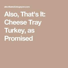 Also, That's It: Cheese Tray Turkey, as Promised