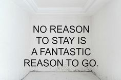 'No reason to stay is a fantastic reason to go.'  -Waarom is het dan toch soms zo moeilijk?!-