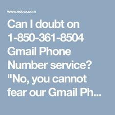 "Can I doubt on 1-850-361-8504 Gmail Phone Number service? ""No, you cannot fear our Gmail Phone Number duty for the reason that later dialing 1-850-361-8504 you will get the successive utilities at no cost:-  •             Get television coaching in no time  •             Chat sessions will be all yours.  •             100% effectual utilities are delivered.  For more information http://www.monktech.net/gmail-tollfree-phone-number.html"""