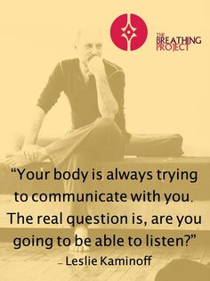 Your body is trying to communicate with you..... ~ Leslie Kaminoff