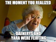 Grandma Finds The Internet Meme | THE MOMENT YOU REALIZED DAENERYS AND YARA WERE FLIRTING | image tagged in memes,grandma finds the internet,got,game of thrones,daenerys targaryen,daenerys | made w/ Imgflip meme maker