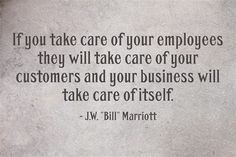 Bill Marriott if-you-take-care-of-your-employees. Customer Service Quotes, Love Quotes, Inspirational Quotes, Motivational Posters, You Take, Care About You, Meaningful Quotes, Take Care Of Yourself