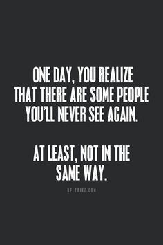 One day, you realize that there are some people you'll never see again. At least, not in the same way.