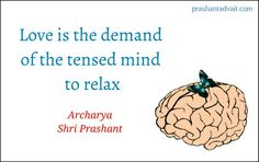 Love is the demand of the tensed mind to relax. ~ Shri Prashant #ShriPrashant #Advait #love #mind #silence Read at:- prashantadvait.com Watch at:-www.youtube.com/c/ShriPrashant Website:-www.advait.org.in Facebook:-www.facebook.com/prashant.advait LinkedIn:-www.linkedin.com/in/prashantadvait Twitter:-https://twitter.com/Prashant_Advait