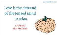 Love is the demand of the tensed mind to relax. ~ Shri Prashant #ShriPrashant #Advait #love #mind #silence Read at:-prashantadvait.comWatch at:-www.youtube.com/c/ShriPrashantWebsite:-www.advait.org.inFacebook:-www.facebook.com/prashant.advaitLinkedIn:-www.linkedin.com/in/prashantadvaitTwitter:-https://twitter.com/Prashant_Advait