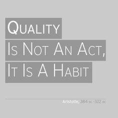 """""""Quality is not an act, it is a habit."""" -Aristotle"""