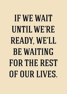 how true; you should never wait for what you want