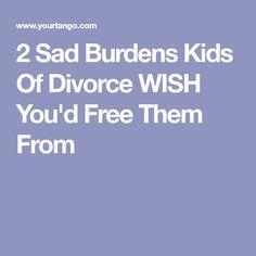 2 Sad Burdens Kids Of Divorce WISH You'd Free Them From