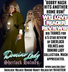 "A big THANK YOU to History buff, reader, person with name, etc. for the 5 Star Review for the SHERLOCK HOLMES/DOMINO LADY collection. Your kind words are appreciated. ""Bobby Nash hits another home run!""   www.amazon.com/Sherlock-Holmes-Domino-Nancy-Holder/dp/1944017038"