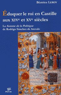 Béatrice Leroy - Eduquer le roi en Castille aux XIVe et XVe siècles - La Somme de la Politique de Rodrigo Sanchez de Arevalo