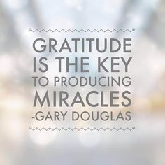 Gratitude is the key to producing Miracles... Gary Douglas