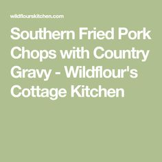 Southern Fried Pork Chops with Country Gravy - Wildflour's Cottage Kitchen