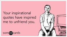 Your inspirational quotes have inspired me to unfriend you. muahaha