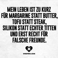 Mein Leben ist zu kurz für Margarine statt Butter, Tofu statt Steak, Silikon statt echter Titten und erst Recht für falsche Freunde. Jokes Quotes, Lyric Quotes, Lyrics, False Friends, Visual Statements, Proverbs, Wise Words, Quotations, Real Life