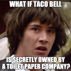 Conspiracy Keanu | WHAT IF TACO BELL IS SECRETLY OWNED BY A TOILET PAPER COMPANY? | image tagged in memes,conspiracy keanu | made w/ Imgflip meme maker