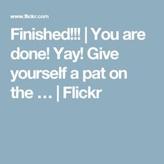 Finished!!!   You are done! Yay! Give yourself a pat on the …   Flickr