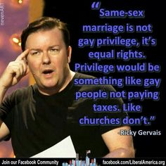 """""""Same-sex marriage is not gay privilege, it's equal rights. Privilege would be something like people not paying taxes, like churches don't. Troll, Ricky Gervais, Think, Equal Rights, Couple, Love, Social Justice, Film, Equality"""