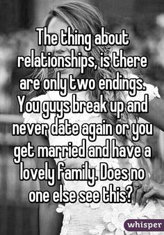"""""""The thing about relationships, is there are only two endings. You guys break up and never date again or you get married and have a lovely family. Does no one else see this? """""""