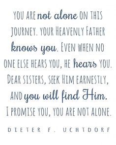 I promise you, you are not alone. | President Dieter F. Uchtdorf http://moorelightshine.blogspot.com/