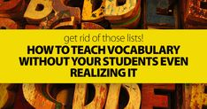 Get Rid Of Those Lists! How To Teach Vocabulary Without Your Students Even Realizing It