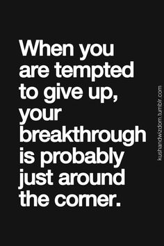 When you are tempted to give up your breakthrough is probably right around the corner.