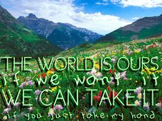 The world is ours if you want it we can take it.. and grow old together