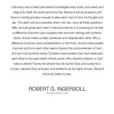 """Robert G. Ingersoll - """"Until every soul is freely permitted to investigate every book, and creed, and dogma..."""". knowledge, heaven, friendship, hate, friends, pain, joy, suffering, freedom, hell, hatred, enemy, christianity, power, forgiveness, atheism, human, book, thought, existence, earth, mankind, worship, atheist, opinion, rights, difference, comprehension, trinity, permission, amazing, creed, love, paradise, fairness, freedom-of-speech, destroy, investigate, grandeur, despise, dogma…"""