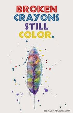 Positive Quote: Broken crayons still color. www.HealthyPlace.com ...