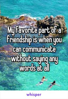 My favorite part of a friendship is when you can communicate without saying any words at all