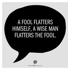 A fool flatters himself, a wise man flatters the fool.