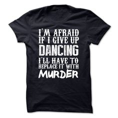 cool  Im Afraid If I Give Up Dancing Ill Have To Replace It With Murder Tshirt at Topdesigntshirt  Check more at http://topdesigntshirt.net/camping/best-tshirt-im-afraid-if-i-give-up-dancing-ill-have-to-replace-it-with-murder-tshirt-at-topdesigntshirt.html