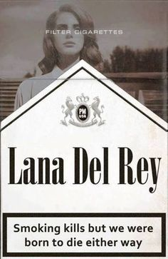 Smoking kills but we where born to die either way.. Lana Del Ray