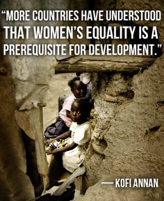 """""""More countries have understood that women's equality is a prerequisite for development."""" -Kofi Annan (Photo: """"Half the Sky"""" by Nicholas Kristof and Sheryl WuDunn) So inspired by this book and film series The Real World, Change The World, Kofi Annan, Half The Sky, Unity In Diversity, International Development, Human Rights, Women's Rights, Civil Rights"""