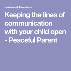 Keeping the lines of communication with your child open - Peaceful Parent