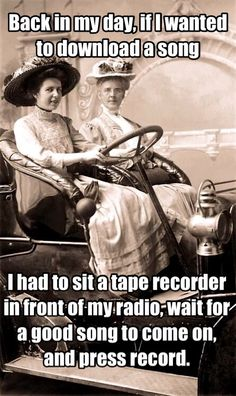Back in my day, if I wanted to download a song, I had to sit a tape recorder in front of my radio, wait for a good song to come on, and press record.