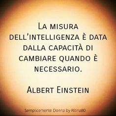 La misura dell'intelligenza è data dalla capacità di cambiare quando è necessario. Albert Einstein Motivational Phrases, Inspirational Quotes, Words Quotes, Sayings, Italian Quotes, Magic Words, Albert Einstein, Beautiful Words, Cool Words
