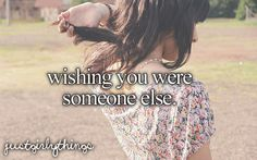 Wishing you were someone else...most of the time.