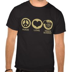 Peace Love Teach Science Tee Shirts Click on photo to purchase. Check out all current coupon offers and save! http://www.zazzle.com/coupons?rf=238785193994622463&tc=pin