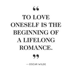 """To love oneself is the beginning of a lifelong romance."" -Oscar Wilde"