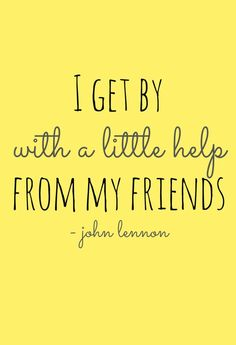 I Get By With a Little Help From My Friends. --John Lennon